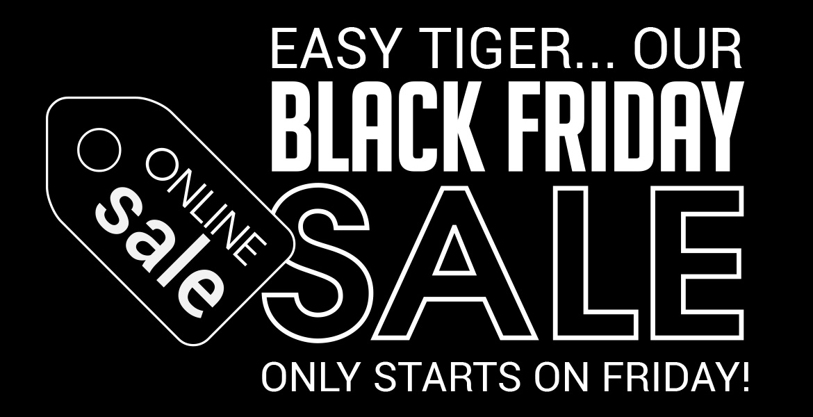 Easy Tiger... our Black Friday Sale starts on Friday!